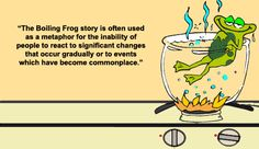 Frog boils when water is gradually heated - metaphor for complacency when changes come on gradually.