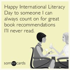 Happy International Literacy Day to someone I can always count on for great book recommendations I'll never read.