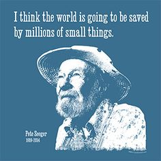 I think the world is going to be saved by millions of small things - Pete Seeger. It's music to the ears. Migraine, Karma, Illusion, American Folk Music, My Heart Quotes, Pete Seeger, Small Quotes, Bob Dylan, Small Things
