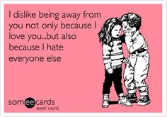I dislike being away from you not only because I love you...but also because I hate everyone else