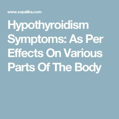 Hypothyroidism Symptoms: As Per Effects On Various Parts Of The Body