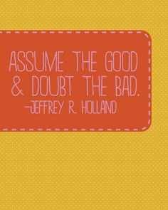 Assume the good and doubt the bad.