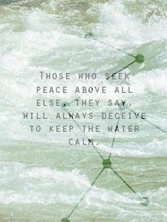 Those who seek peace above all else, they say, will always deceive to keep the water calm