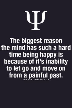 the biggest reason the mind has such a hard time being happy is because of its inability to let go and move on from a painful past