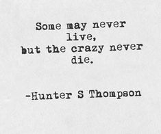 """""""Some may never live, but the crazy never die"""" - Hunter S. Thompson may never live, but the crazy never die"""" - Hunter S. Lyric Quotes, Words Quotes, Me Quotes, Sayings, Qoutes, Lyrics, Great Quotes, Quotes To Live By, Inspirational Quotes"""
