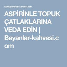 ASPİRİNLE TOPUK ÇATLAKLARINA VEDA EDİN | Bayanlar-kahvesi.com