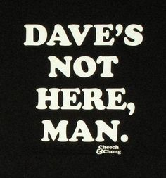 No man, I'm Dave! Dave who? Movie Quotes, Funny Quotes, Funny Memes, Hilarious, Dave's Not Here Man, Cheech And Chong, Sense Of Life, Puff And Pass, Up In Smoke