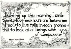 Waking up this morning I SMILE  Twenty- four New hours are Before me. I vow to Live Fully in each Moment and to Look at All beings with Eyes of Compassion. -Thich Nhat Hanh