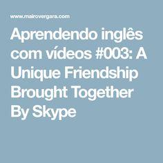 Aprendendo inglês com vídeos #003: A Unique Friendship Brought Together By Skype