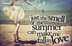 Just the smell of summer can make me fall in love.