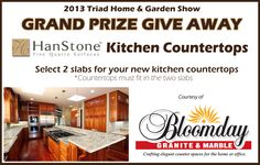2013 Triad Home & Garden Show - Grand Prize Giveaway! Enter at Show. You do not need to be present to win! PRIZE: HanStone Kitchen Countertops - Provided by: Bloomday Granite & Marble, Value $6,000