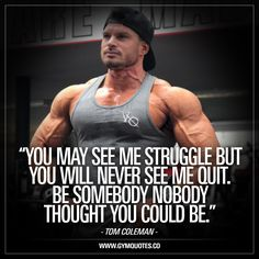 """""""You may see me struggle but you will never see me quit. Be somebody nobody thought you could be."""" - A quote from the ALWAYS inspiring physique champion Tom Coleman! This quote is all about that struggle. A struggle we all go through. But we will NEVER give up. Ever. #workoutmotivation #tomcoleman #dontgiveup www.gymquotes.co"""