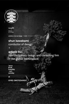 "exhibition of art & design:  "" shun kawakami + artless inc. ""  2012. 8/28 tue – 9/2 sun  at EYE OF GYRE (GYRE OMOTESANDO 3F)  http://www.facebook.com/events/451777091519291/    credit :  art direction and artwork: shun kawakami (artless)  ikebana: nobuaki kawahara (REN)  kamon design: shoryu hatoba (kyo-gen)  photo: yuu kawakami (artless tokyo)  sponsor: EYE OF GYRE"