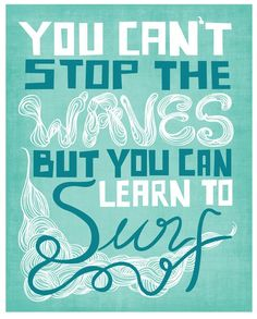 You cannot stop the waves that come crashing in our daily lives but you can learn to surf and ride the waves as it comes.
