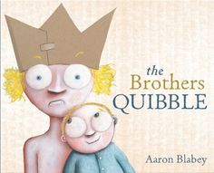 "BLABEY, Aaron - The Brothers Quibble  ""An only child for years, Spalding Quibble is undisputed king of the household as he lounges on the couch wearing a paper crown.  When he has to share his parents and home with a new baby brother he declares 'War!' ..."""