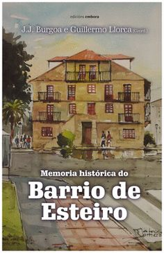 Memoria histórica do barrio de Esteiro / J. J. Burgoa Fernández e Guillermo Llorca (coord.) Edición1ª ed. Publicación[Ferrol] : Embora, 2016