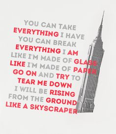 you can take everything i have you can break everything i am like i'm made of glass like i'm made of paper go on and try to tear me down i will be rising from the ground like a skyscraper