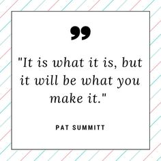 """It is what it is, but it will be what you make it."" - Pat Summitt"