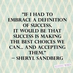 """""""If I had to embrace a definition of success, it would be that success is making the best choices we can... adn accepting them."""" Sheryl Sandberg"""