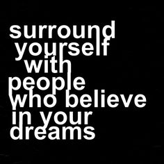 Surround yourself with people who believe in your dreams.  Via @brendabill123. #wisewords #quotes