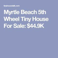 Myrtle Beach 5th Wheel Tiny House For Sale: $44.9K