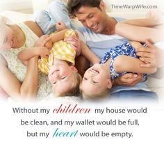 Without my children my house would be clean, and my wallet would be full, but my heart would be empty.