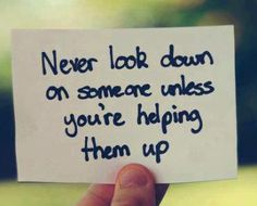 Help someone get on their feet when they are down.