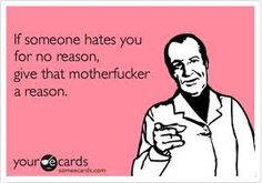 If someone hates you for no reason, give that motherf*cker a reason.  <3