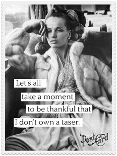 Let's all take a moment to be thankful that I don't own a taser. Milton Berle, Take That, Let It Be, Mood Swings, Girl Humor, Laughter, Ms, Thankful, In This Moment