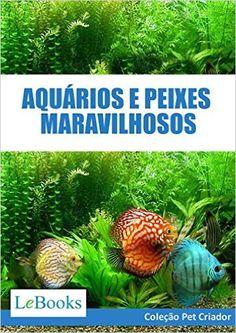 Aquários e peixes maravilhosos: Como cuidar de aquários e escolher as melhores espécies de peixes (Coleção Pet Criador) eBook: Edições Lebooks: Amazon.com.br: Loja Kindle