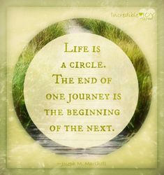 Life is a circle. THE END OF ONE JOURNEY IS THE BEGINNING OF THE NEXT.
