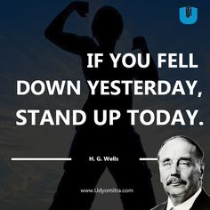 If you fell down yesterday, stand up today.   If you fell down yesterday, stand up today.  H G Wells Quotes   Udyomitra