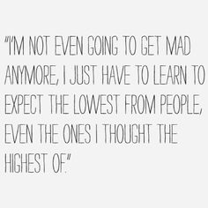 im not even going to get mad anymore, i just have to learn to expect the lowest from people, even the ones i thought the highest of.