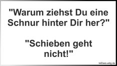 """Warum ziehst Du eine Schnur hinter Dir her?"" ""Schieben geht nicht!"" Funny Pictures, Lol, Math Equations, Thoughts, Quotes, Heart, Humorous Sayings, Simple, Funny Sayings"