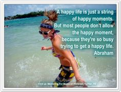 A happy life is just a string of happy moments... *Abraham-Hicks Quotes (AHQ863)