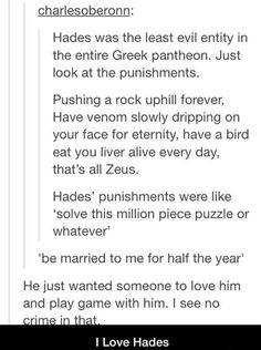 Hades is the second nicest dude on Olympus ( next to Hestia). And I hate how of all Greek Mythology-based stories paint Hades as the evil villain and Zeus as the good guy! Roman Mythology, Norse Mythology, Underworld Greek Mythology, Greek Mythology Quotes, Hades Greek Mythology, Percy Jackson Fandom, Percy Jackson Facts, Percy Jackson Tumblr, Hades Percy Jackson