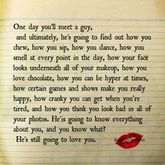 One day you'll meet a guy,and ultimately, he's going to find out how you chew, how you sip, how you dance, how you smell at every point in the day, how your face looks underneath all of your makeup...  More amazing quotes on our Facebook page! <3 https://www.facebook.com/LoveSexIntelligence  #lovequotes #relationshipquotes #romanticquotes #boyfriendquotes #ilovemylsi