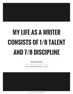 My life as a writer consists of 1/8 talent and 7/8 discipline. Picture Quotes.