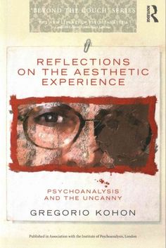 Reflections on the aesthetic experience : psychoanalysis and the uncanny / Gregorio Kohon.