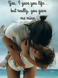 Yes, I gave you life... but really you gave me mine.