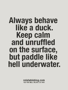 """Keep calm and unruffled on the surface, but paddle like hell underwater"" The best of us keep a calm demeanor even in the midst of chaos! #eventprofs #wordsofwisdom"