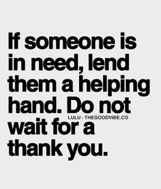 if someone is in need, land them a helping hand, do not wait for a thank you