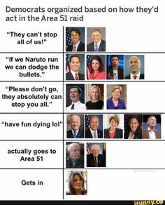 """Democrats organized based on how they'd act in the Area 51 raid """"They can't stop all of us!"""" """"If we Naruto run we can dodge the bullets."""" """"Please don't go, they absolutely can stop you all."""" """"have fun dying IoI"""" actually goes to Area 51 - iFunny :) Funny Naruto Memes, Funny Car Memes, Funny Sports Memes, Sports Humor, Hilarious, Aussie Memes, Naruto Run, Aliens Funny, Democratic Primary"""