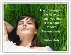 The challenge is, we have to teach you that it is alright to take the easy way. Abraham-Hicks Quotes (AHQ2690) #easy