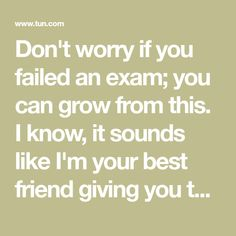 Don't worry if you failed an exam; you can grow from this. I know, it sounds like I'm your best friend giving you the textbook response, but failing an exam, Dropping Out Of College, Study Habits, Losing You, Don't Worry, I Know, Textbook, No Worries, Fails, No Response