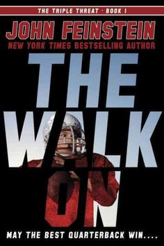 The Walk On by John Feinstein (Grades 6 & up). After moving to a new town his freshman year in high school, Alex Myers is happy to win a spot on the varsity team as a quarterback but must deal with idea of not playing for two years since the first-string quarterback is not only a local hero, he is also son of the corrupt head coach.