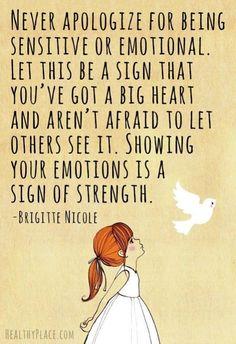 """""""Nunca te disculpes por ser sensible o emocional. Deja que sean señales de que tienes un gran corazón y no tienes miedo que otros lo vean. Mostrando tus emociones es una señal de fuerza."""""""
