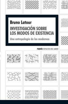 Investigación sobre los modos de existencia : una antropología de los modernos / Bruno Latour.    1ª ed    Paidós, 2013