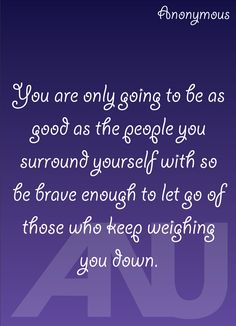 "Inspirational quote, ""You are only going to be as good as the people you surround yourself with so be brave enough to let go of those who keep weighing you down."""