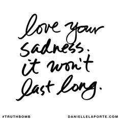 Love your sadness. It won't last long. Subscribe: DanielleLaPorte.com #Truthbomb #Words #Quotes